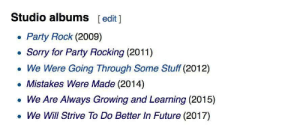 meirl: Studio albums  [edit 1  Party Rock (2009)  Sorry for Party Rocking (2011)  We Were Going Through Some Stuff (2012)  Mistakes Were Made (2014)  We Are Always Growing and Learning (2015)  We Will Strive To Do Better In Future (2017) meirl