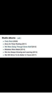 """Future, Party, and Sorry: Studio albums [edit  . Party Rock (2009)  . Sorry for Party Rocking (2011)  We Were Going Through Some Stuff (2012)  .Mistakes Were Made (2014)  We Are Always Growing and Learning (2015)  . We Will Strive To Do Better In Future (2017) <p>Always strive to do better via /r/wholesomememes <a href=""""http://ift.tt/2t0wrmb"""">http://ift.tt/2t0wrmb</a></p>"""