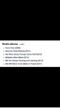 """Future, Party, and Sorry: Studio albums [edit ]  Party Rock (2009)  . Sorry for Party Rocking (2011)  We Were Going Through Some Stuff (2012)  . Mistakes Were Made (2014)  . We Are Always Growing and Learning (2015)  We Will Strive To Do Better In Future (2017) <p>Band learns from their mistakes via /r/wholesomememes <a href=""""http://ift.tt/2teeId0"""">http://ift.tt/2teeId0</a></p>"""