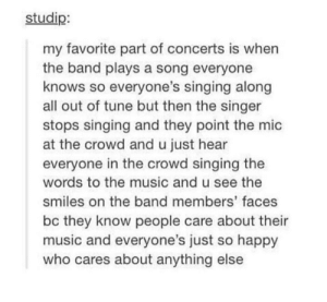 Hopefully i can make a few people happy: studip:  my favorite part of concerts is when  the band plays a song everyone  knows so everyone's singing along  all out of tune but then the singer  stops singing and they point the mic  at the crowd and u just hear  everyone in the crowd singing the  words to the music and u see the  smiles on the band members' faces  bc they know people care about their  music and everyone's just so happy  who cares about anything else Hopefully i can make a few people happy