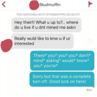 Lurn 2 Fukn Spel: Studmuffin  YOU MATCHED WITH STUDMUFFIN ON 8/7/17  Hey their! What u up to?.. where  do u live if u dnt mined me askn  Really wuld like to knw u if ur  interested  There* you* you* you* don't*  mind* asking* would* know*  you* you're*  Sorry but that was a complete  turn off. Good luck on here!  Sent Lurn 2 Fukn Spel
