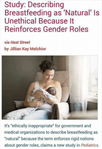 """Heads will explode! 🤯: Study: Describing  Breastfeeding as 'Natural' Is  Unethical Because It  Reinforces Gender Roles  via Heat Street  by Jillian Kay Melchior  It's """"ethically inappropriate"""" for government and  medical organizations to describe breastfeeding as  """"natural"""" because the term enforces rigid notions  about gender roles, claims a new study in Pediatrics Heads will explode! 🤯"""