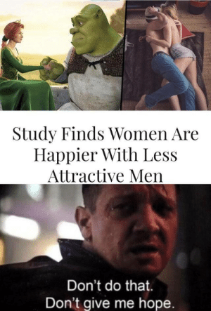 Ye, i knew it: Study Finds Women Are  Happier With Less  Attractive Men  Don't do that  Don't give me hope. Ye, i knew it