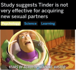 Big oof: Study suggests Tinder is not  very effective for acquiring  new sexual partners  Psychology Science Learning  YEARS OF ACADEMY TRAINING WASTED! Big oof