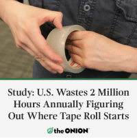 The Onion, Onion, and Tape: Study: U.S. Wastes 2 Million  Hours Annually Figuring  Out Where Tape Roll Starts  the ONION