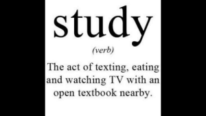 The Act: study  (verb)  The act of texting, eating  and watching TV with an  open textbook nearby