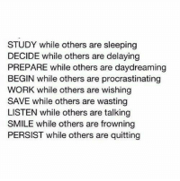 Quitting: STUDY while others are sleeping  DECIDE while others are delaying  PREPARE while others are daydreaming  BEGIN while others are procrastinating  WORK while others are wishing  SAVE while others are wasting  LISTEN while others are talking  SMILE while others are frowning  PERSIST while others are quitting