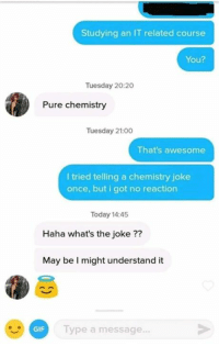 Gif, Memes, and Today: Studying an IT related course  You?  Tuesday 20:20  Pure chemistry  Tuesday 21:00  That's awesome  I tried telling a chemistry joke  once, but i got no reaction  Today 14:45  Haha what's the joke ??  May be I might understand it  GIF  Type a message... Credit: Earl Ambida
