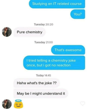 Reaction = None: Studying an IT related course  You?  Tuesday 20:2o  Pure chemistry  Tuesday 21:00  That's awesome  I tried telling a chemistry joke  once, but i got no reaction  Today 14:45  Haha what's the joke ??  May be I might understand it Reaction = None
