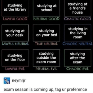 Tag yourself im lawful evil: studying  at the library  studying at  school  studying at  a friend'!s  house  LAWFUL GOOD  NEUTRAL GOOD  CHAOTIC GOOD  studying at  your desk  studying  on your bed  studying in  the living  room  LAWFUL NEUTRAL  TRUE NEUTRAL  CHAOTIC NEUTRAL  studying  on the floor  studying  outside the  exam room  studying  after the  exam  AWFUL EVIL  NEUTRAL EVIL  CHAOTIC EVIL  neymrjr  exam season is coming up, tag ur preference Tag yourself im lawful evil