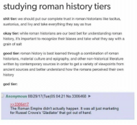 Empire, Gladiator, and God: studying roman history tiers  shit tier: we should put our complete trust in roman historians like tacitus,  suetonius, and livy and take everything they say as true  okay tier: while roman historians are our best bet for understanding roman  history, it's important to recognize their biases and take what they say with a  grain of salt  good tier: roman history is best learned through a combination of roman  historians, material culture and epigraphy, and other non-historical literature  written by contemporary sources in order to get a variety of viewpoints from  ancient sources and better understand how the romans perceived their own  history  god tier:  Anonymous 08/29/17(Tue)05:04:21 No.3306468  3306417  The Roman Empire didn't actually happen. It was all just marketing  for Russel Crowe's 'Gladiator that got out of hand.