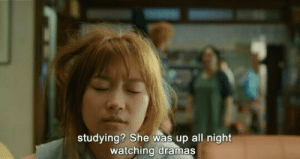 up all night: studying? She was up all night  watching dramas