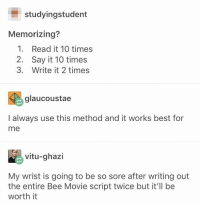 Bee Movie, Say It, and Best: studyingstudent  Memorizing?  1. Read it 10 times  2. Say it 10 times  3. Write it 2 times  glaucoustae  I always use this method and it works best for  me  vitu-ghazi  My wrist is going to be so sore after writing out  the entire Bee Movie script twice but it'll be  worth it study trick