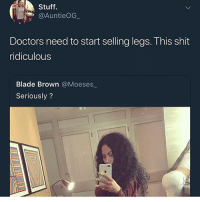 Blade, Funny, and Shit: Stuff.  @AuntieOG  Doctors need to start selling legs. This shit  ridiculous  Blade Brown @Moeses  Seriously? Can't no nigga hit that from the back