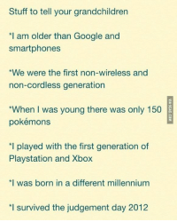 """Dank, 🤖, and Millennium: Stuff to tell your grandchildren  *I am older than Google and  smartphones  *We were the first non-wireless and  non-cordless generation  """"When I was young there was only 150  pokémons  *I played with the first generation of  Playstation and Xbox  *I was born in a different millennium  survived the judgement day 2012  *l I'm so proud of myself"""