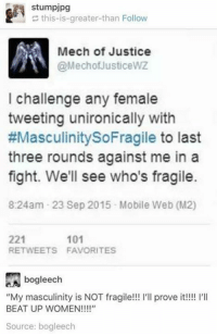 """HANDLE WITH CARE ~meme man: stumpjpg  this-is-greater-than Follow  Mech of Justice  @MechofJusticewZ  I challenge any female  tweeting unironically with  #MasculinitySoFragile to last  three rounds against me in a  fight. We'll see who's fragile.  8:24am 23 Sep 2015 Mobile Web (M2)  221  RETWEETS FAVORITES  101  e.Aj bogleech  """"My masculinity is NOT fragile!!! l'll prove it!!! I'I  BEAT UP WOMEN!!!!""""  Source: bogleech HANDLE WITH CARE ~meme man"""