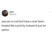 Memes, Sex, and Cool: stun  @stuns  yea sex is cool but have u ever been  treated like a priority instead of just an  option You're more than just an option, hey hey hey 🎶