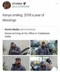 🤣About time: STUNNA  @LILAFRIMANE  Kanye smiling. 2018 a year of  blessings  KimYe Media @KimYeMedia  Kanye arriving at his office in Calabasas  today 🤣About time