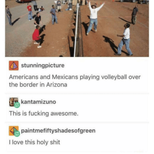 awesomacious:  As an International student in the US, this touched my heart ❤️: stunningpicture  Americans and Mexicans playing volleyball over  the border in Arizona  kantamizuno  This is fucking awesome.  paintmefiftyshadesofgreen  I love this holy shit awesomacious:  As an International student in the US, this touched my heart ❤️