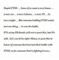 Stupid PTSD  Some of us want a new house.  a new car... a new Iphone.  a new TV  lose weight. But someone battling PTSD wants  just one thing  to win the battle.  97% of my FB friends will not re-post this, but 3%  wili. Let's see ifIm right. Please, re-post this in  honor of someone that has lost their battle with  PTSD, or for someone that is fighting it now