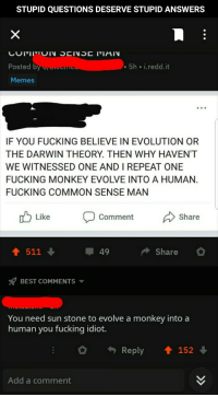 darwin theory: STUPID QUESTIONS DESERVE STUPID ANSWERS  Posted b  5h i.redd.it  Memes  IF YOU FUCKING BELIEVE IN EVOLUTION OR  THE DARWIN THEORY. THEN WHY HAVEN'T  WE WITNESSED ONE AND I REPEAT ONE  FUCKING MONKEY EVOLVE INTO A HUMAN.  FUCKING COMMON SENSE MAN  Like  Comment  Share  49  Share  BEST COMMENTS ▼  You need sun stone to evolve a monkey into a  human you fucking idiot.  Reply  ↑ 152 ↓  Add a comment