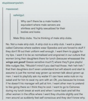 """Male Hooter'somg-humor.tumblr.com: stupidswampwitch:  masooood:  safeidgul:  Why can't there be a male hooter's  equivalent where male servers are  shirtless and highly sexualized for their  bodies and looks  Male Strip clubs. You're thinking of male strip clubs.  No. Not a male strip club. A strip club is a strip club. I want a place  called Cahones where waiters wear Speedos and are forced to stuff if  they don't fill out their uniform well enough. I want them to giggle for  my tips. I want it to be so normalised and engrained in our culture that  women bring their daughters there for lunch (because whaaaaaat the  wings are good! Geeze sensitive much?) where they'l give playful  little nudges like, """"Wouldn't mind if you dad had those. Heh heh heh.""""  that their daughters don't even understand but will absorb and start to  assume is just the normal way grown up women talik about grown up  men. I want to playfully ask my waiter if I can have extra nuts on my  salad and for him to swat my arm with an Oh, you because he knows  if he doesn't his manager will yell at him. I want other men to pretend  to like going there so I think they're cool. I want to go to Cahones  during my lunch break at work and when I come back and tell the  other women in the office where I went they chuckle slightly and the  men around us suddenly feel self conscious and they don't know why. Male Hooter'somg-humor.tumblr.com"""
