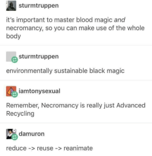 Don't forget to practice environmentally sustainable black magic: sturmtruppen  it's important to master blood magic and  necromancy, so you can make use of the wholee  body  sturmtruppen  ti  environmentally sustainable black magic  iamtonysexual  Remember, Necromancy is really just Advanced  Recycling  damuron  reduce -reuse -reanimate Don't forget to practice environmentally sustainable black magic