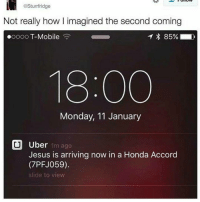"Honda, Memes, and App Store: @Sturrfridge  Not really how l imagined the second coming  ooooo T-Mobile  18:00  Monday, 11 January  CU Uber 1m ago  Jesus is arriving now in a Honda Accord  (7PFJ059)  slide to view 😂😂 READCAPTION ⏬ Get signing up tonight to be able to use your credit tonight-This weekend !!! Save yourself a £15 journey this weekend by signing up to uber using my code 🌟JUSTTHATGUY🌟 1. DOWNLOAD THE UBER APP FROM APP STORE 2. CREATE AN ACCOUNT WITH UBER 3. ENTER PROMO CODE ""JUSTTHATGUY"" 4. ENJOY YOUR £15 FREE TAXI! FREE UBER CABS WORLDWIDE🌎🌍 🔥🔊💯💯🚖🏁 🚕🚕🚕🚕🚕🚕🚕🚕 💳Cashless Payments 📱 ⏳24-7 Safe Pickups 📶 📞FAST AND RELIABLE📊 @uber Uber Uberuk Petty savage ctfu itslit bruh niggasbelike bitchesbelike turnt Lmao Nochill nomanners turnup nofucksgiven Relatable thestruggleisreal thuglife litaf funny savageaf pettyaf hoodcomedy worldstar lit banter funnyaf memes dankmemes"