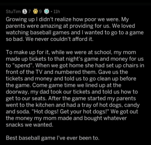 "I'm not crying. via /r/wholesomememes https://ift.tt/2Ms34oF: StuTim S 7 9  11h  Growing up I didn't realize how poor we were. My  parents were amazing at providing for us. We loved  watching baseball games and I wanted to go to a game  so bad. We never couldn't afford it.  To make up for it, while we were at school, my mom  made up tickets to that night's game and money for us  to ""spend"". When we got home she had set up chairs in  front of the TV and numbered them. Gave us the  tickets and money and told us to go clean up before  the game. Come game time we lined up at the  doorway, my dad took our tickets and told us how to  get to our seats. After the game started my parents  went to the kitchen and had a tray of hot dogs, candy  and soda. ""Hot dogs! Get your hot dogs!"" We got out  the money my mom made and bought whatever  snacks we wanted.  Best baseball game I've ever been to. I'm not crying. via /r/wholesomememes https://ift.tt/2Ms34oF"