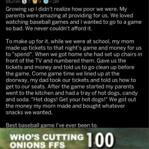 "I think there's something in my eye… via /r/wholesomememes https://ift.tt/2YtXacW: StuTim S  9  11h  Growing up I didn't realize how poor we were. My  parents were amazing at providing for us. We loved  watching baseball games and I wanted to go to a game  so bad. We never couldn't afford it.  To make up for it, while we were at school, my mom  made up tickets to that night's game and money for us  to ""spend"". When we got home she had set up chairs in  front of the TV and numbered them. Gave us the  tickets and money and told us to go clean up before  the game. Come game time we lined up at the  doorway, my dad took our tickets and told us how to  get to our seats. After the game started my parents  went to the kitchen and had a tray of hot dogs, candy  and soda. ""Hot dogs! Get your hot dogs!"" We got out  the money my mom made and bought whatever  snacks we wanted.  Best baseball game I've ever been to.  WHO'S CUTTING  ONIONS FFS  00 I think there's something in my eye… via /r/wholesomememes https://ift.tt/2YtXacW"