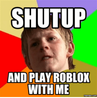 Roblox, Robloxs, and Me-Memes: STUTUP  AND PLAY ROBLOX  WITH ME  memes com