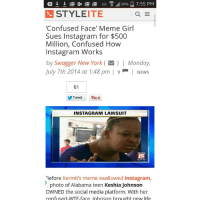 STYLEITE  Confused Face' Meme Girl  Sues Instagram for $500  Million, Confused How  Instagram Works  by Swagger New York (I Monday,  July 7th 2014 at 1:48 pm | 9 NEws  61  Tweet Pint  INSTAGRAM LAWSUIT  Before Kermit's meme swallowed Instagram,  photo of Alabama teen Keshia Johnson  OWNED the social media platform. With her  confused-WTF-face, lohnson brought new life Who is this person's lawyer ??? REALLY GTFOH bereal yougottabekiddingme getyourlife helltothenaw youserious cmon bwahaha damnshame stopthisstupidshit gohide