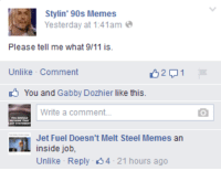 9/11, Meme, and Memes: Stylin' 90s Memes  Yesterday at 1:41am  Please tell me what 9/11 is.  Unlike Comment  You and Gabby Dozhier like this.  Write a comment...  Jet Fuel Doesn't Melt Steel Memes an  inside job,  Unlike Reply 4 21 hours ago ayyyyyyyyyyyyyyy