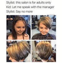 Bad, Salon, and Yelp: Stylist: this salon is for adults only  Kid: Let me speak with the manager  Stylist: Say no more  @moistbuddha Stylist was probably afraid of getting a bad Yelp review