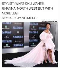 THE STYLIST NAILED THIS, IT'S NORTH WEST ALL GROWN UP SLAYING THE RED CARPET: STYLIST: WHAT CHU WANT?!  RIHANNA: NORTH WEST BUT WITH  MORE LEG.  STYLIST: SAY NO MORE.  @youvegotnomale  ALERIAN ④  BNP PARIBAS yALERIA  ALERIAM  P PARIBAS  HLERIAN  VALERIA  BNPPARIBAS THE STYLIST NAILED THIS, IT'S NORTH WEST ALL GROWN UP SLAYING THE RED CARPET
