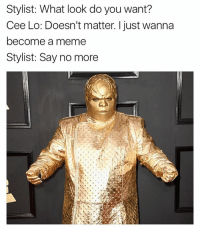 Funny, Say No More, and Cee Lo: Stylist: What look do you want?  Cee Lo: Doesn't matter. I just wanna  become a meme  Stylist: Say no more Everybody wanna be saltbae grammys
