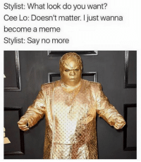 cee lo: Stylist: What look do you want?  Cee Lo: Doesn't matter. I just wanna  become a meme  Stylist: Say no more