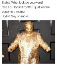 Memes, Say No More, and 🤖: Stylist: What look do you want?  Cee Lo: Doesn't matter. I just wanna  become a meme  Stylist: Say no more Welcome to the game, Cee Lo 💀💀😂 (@tank.sinatra)