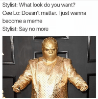 Memes, 🤖, and Cee Lo: Stylist: What look do you want?  Cee Lo: Doesn't matter. I just wanna  become a meme  Stylist: Say no more Say no more. @confessionsofablonde goodgirlwithbadthoughts 💅🏽