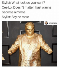 Meme, Say No More, and Tank: Stylist: What look do you want?  Cee Lo: Doesn't matter. I just wanna  become a meme  Stylist: Say no more  tank sinatra Via Tank.Sinatra