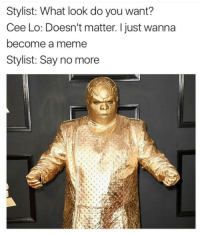 Meme, Say No More, and Cee Lo: Stylist: What look do you want?  Cee Lo: Doesn't matter. I just wanna  become a meme  Stylist: Say no more
