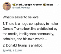 Community, Donald Trump, and Trump: su Mark Joseph Kremer  @MarkJKremer  #FBR  What is easier to believe:  1. There is a huge conspiracy to make  Donald Trump look like an idiot led by  the media, intelligence community,  scholars, and his own words...  2. Donald Trump is an idiot.  8/19/18, 1:22 PM