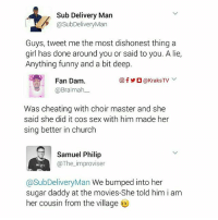 Cheating, Church, and Funny: Sub Delivery Man  @SubDeliveryMan  Guys, tweet me the most dishonest thing a  girl has done around you or said to you. A lie,  Anything funny and a bit deep.  回f  ○ @KraksTV v.  Fan Dam.  @Braimahー  Was cheating with choir master and she  said she did it cos sex with him made her  sing better in church  Samuel Philip  @The_improviser  @SubDeliveryMan We bumped into her  sugar daddy at the movies-She told him i am  her cousin from the village 😂😂😂 Tag someone to see this. 🔸Follow us on 📸 Instagram: @KraksTV | @KraksHQ | @KraksRadio 🔁 Twitter: @KraksTV 👻 Snapchat: @KraksTV 🌀Facebook: KraksTV | KraksHQ 🔴 YouTube: KraksHQ