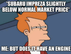 It didn't.: SUBARU IMPREZA SLIGHTLY  BELOW NORMAL MARKET PRICE  ME: BUT DOES ITHAVE AN ENGINE It didn't.