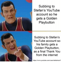 Lets do it via /r/wholesomememes https://ift.tt/2MPezXL: Subbing to  Stefan's YouTube  account so he  gets a Golden  Playbuttorn  Subbing to Stefan's  YouTube account so  his family gets a  Golden Playbutton,  as a final Thank You  from the internet  https://www.youtube.com/user/stefankarl1 Lets do it via /r/wholesomememes https://ift.tt/2MPezXL