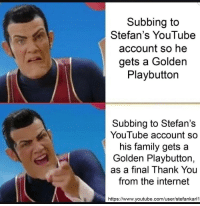 Subscribe to Stefan let's get his family a gold play button for his contribution to the world: Subbing to  Stefan's YouTube  account so he  gets a Golden  Playbutton  Subbing to Stefan's  YouTube account so  his family gets a  Golden Playbutton,  as a final Thank You  from the internet  https://www.youtube.com/user/stefankarl1 Subscribe to Stefan let's get his family a gold play button for his contribution to the world