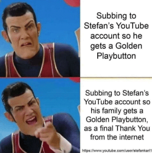 Were at 600k guys! At this rate well be done by the end of the week by thePotatoRises MORE MEMES: Subbing to  Stefan's YouTube  account so he  gets a Golden  Playbutton  Subbing to Stefan's  YouTube account so  his family gets a  Golden Playbutton,  as a final Thank You  from the internet  https://www.youtube.com/user/stefankarl1 Were at 600k guys! At this rate well be done by the end of the week by thePotatoRises MORE MEMES