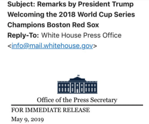 Facepalm, White House, and Boston Red Sox: Subject: Remarks by President Trump  Welcoming the 2018 World Cup Series  Champions Boston Red Sox  Reply-To: White House Press Office  info@mail whitehouse.gov>  Office of the Press Secretary  FOR IMMEDIATE RELEASE  May 9, 2019 At least they fixed the Red Socks from this morning but not sure this is the right sport...