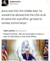 Memes, 🤖, and Middle East: subjunctive  agxryking  jesus was from the middle east, he  wouldnt be allowed into the USA at all  let alone the oval office. go back to  sunday school tanya  Tami Lahren  a TamiLahren  Powerful photo. We are fortunate to have a  man of God back in the Oval Office.