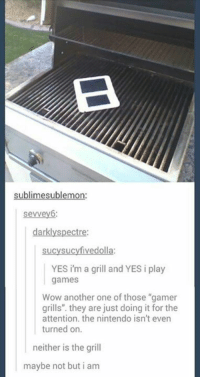 """Another One, Another One, and Just Do It: sublime sublemon:  sevvey6:  darklyspectre:  sucysucyfivedolla:  YES i'm a grill and YES i play  games  Wow another one of those """"gamer  grills"""". they are just doing it for the  attention. the nintendo isn't even  turned on.  neither is the grill  maybe not but i am"""